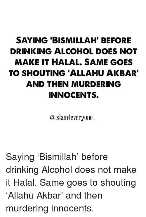 allahu akbar: SAYING BISMILLAH BEFORE  DRINKING ALCOHOL DOES NOT  MAKE IT HALAL SAME GOES  TO SHOUTING ALLAHU AKBAR  AND THEN MURDERING  INNOCENTS.  @islam4everyone Saying 'Bismillah' before drinking Alcohol does not make it Halal. Same goes to shouting 'Allahu Akbar' and then murdering innocents.