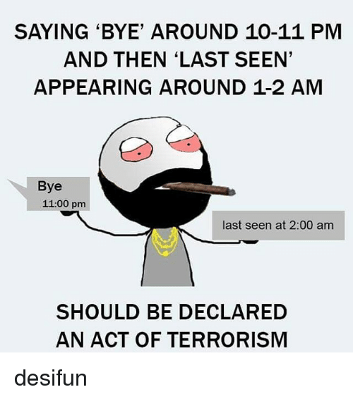 Memes, 🤖, and Act: SAYING BYE' AROUND 10-11 PM  AND THEN LAST SEEN'  APPEARING AROUND 1.2 AM  Bye  11:00 pm  last seen at 2:00 am  SHOULD BE DECLARED  AN ACT OF TERRORISM desifun