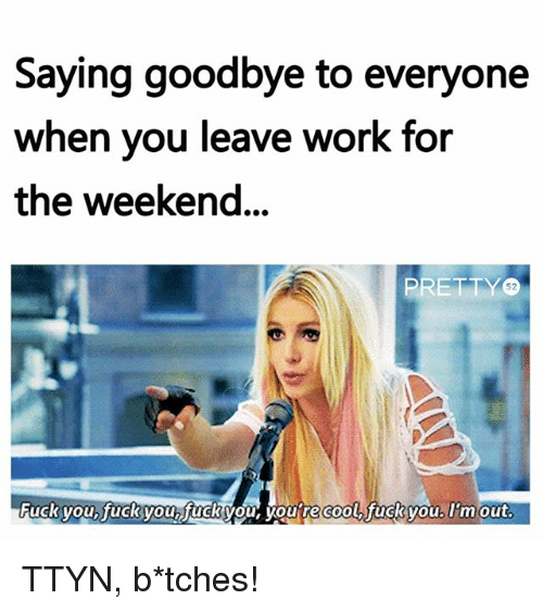 working for the weekend: Saying goodbye to everyone  when vou leave work for  the weekend...  PRETTY  52  Fuck you,.fackyou.fndh  urecoolfachyou. Iram  Fuck you fuckyou,fuck you, you re coo  fucsyou, Imout. TTYN, b*tches!