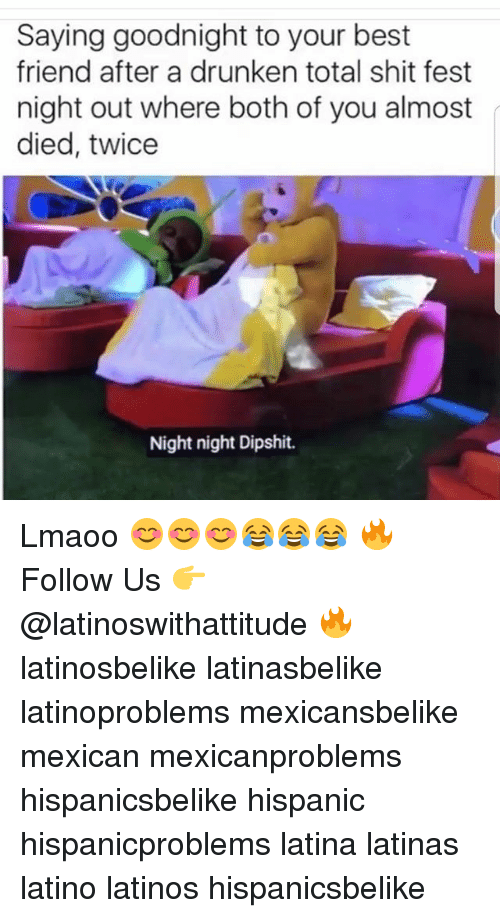 Best Friend, Latinos, and Memes: Saying goodnight to your best  friend after a drunken total shit fest  night out where both of you almost  died, twice  Night night Dipshit. Lmaoo 😊😊😊😂😂😂 🔥 Follow Us 👉 @latinoswithattitude 🔥 latinosbelike latinasbelike latinoproblems mexicansbelike mexican mexicanproblems hispanicsbelike hispanic hispanicproblems latina latinas latino latinos hispanicsbelike