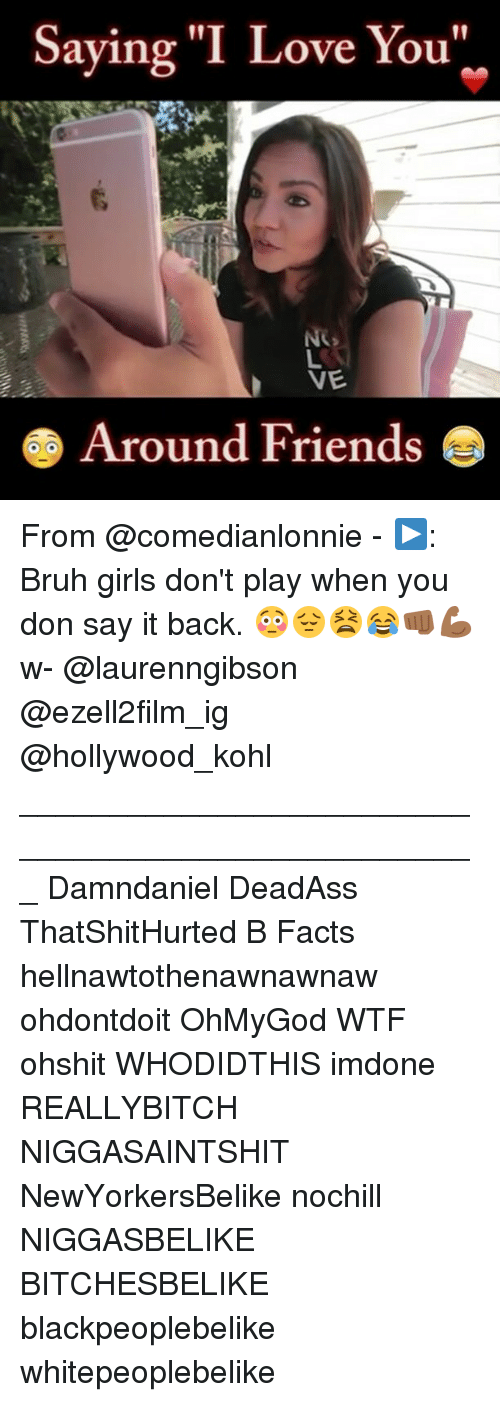 "iou: Saying ""I Love You  aying I Love iou  VE  Around Friends From @comedianlonnie - ▶️: Bruh girls don't play when you don say it back. 😳😔😫😂👊🏾💪🏾 w- @laurenngibson @ezell2film_ig @hollywood_kohl ___________________________________________________ Damndaniel DeadAss ThatShitHurted B Facts hellnawtothenawnawnaw ohdontdoit OhMyGod WTF ohshit WHODIDTHIS imdone REALLYBITCH NIGGASAINTSHIT NewYorkersBelike nochill NIGGASBELIKE BITCHESBELIKE blackpeoplebelike whitepeoplebelike"