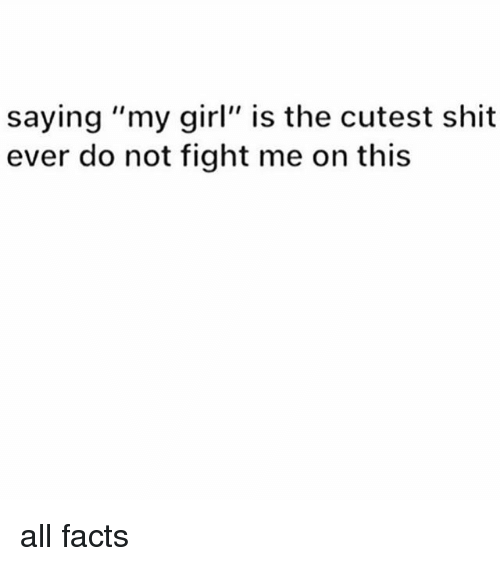 "Facts, Memes, and Shit: saying ""my girl"" is the cutest shit  ever do not fight me on this all facts"