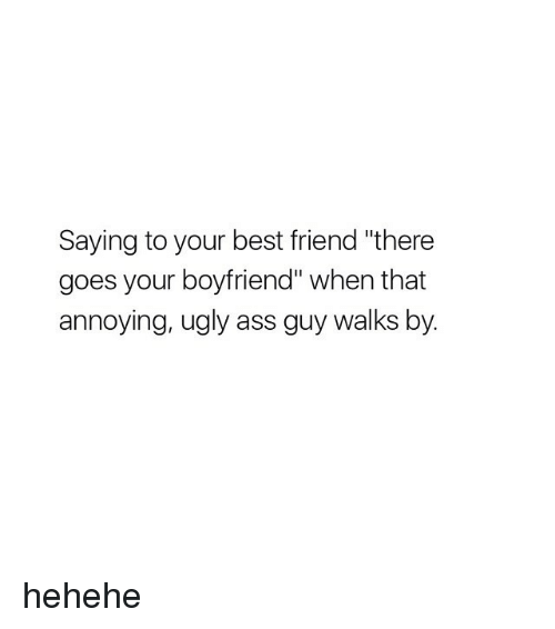 "hehehe: Saying to your best friend ""there  goes your boyfriend"" when that  annoying, ugly ass guy walks by. hehehe"