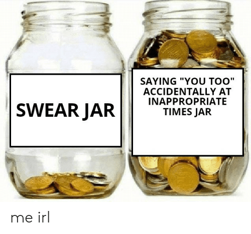 "inappropriate: SAYING ""YOU TOO""  ACCIDENTALLY AT  INAPPROPRIATE  TIMES JAR  SWEAR JAR me irl"