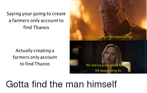 farmers only: Saying your going to create  a farmers only account to  find Thanos  reality is oten dissapointing  Actually creating a  farmers only account  to find Thanos  He did exactly what he said  he was going to