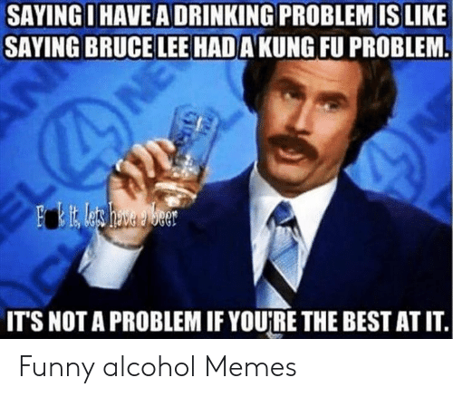 Funny Alcohol: SAYINGI HAVE A DRINKING PROBLEM IS LIKE  SAYING BRUCE LEE HADA KUNG FU PROBLEM.  Fit Lets hava Weer  IT'S NOT A PROBLEM IF YOU'RE THE BEST AT IT. Funny alcohol Memes