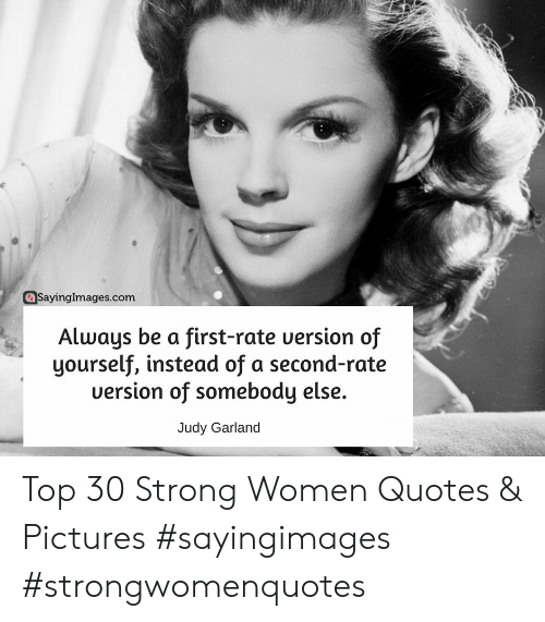 strong women: @SayingImages.com  Always be a first-rate uersion of  yourself, instead of a second-r  ate  uersion of somebody else.  Judy Garland Top 30 Strong Women Quotes & Pictures #sayingimages #strongwomenquotes