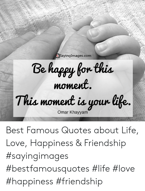 quotes about life: SayingImages.com  Be happy for this  moment  This moment is your tife.  Omar Khayyam Best Famous Quotes about Life, Love, Happiness & Friendship #sayingimages #bestfamousquotes #life #love #happiness #friendship