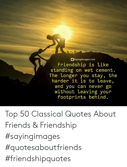 Quotes About: SayingImages.com  Friendship is like  standing on wet cement  The Longer you stav, the  harder it is to Leave,  and you can never go  without Leaving your  footprints behind. Top 50 Classical Quotes About Friends & Friendship #sayingimages #quotesaboutfriends #friendshipquotes
