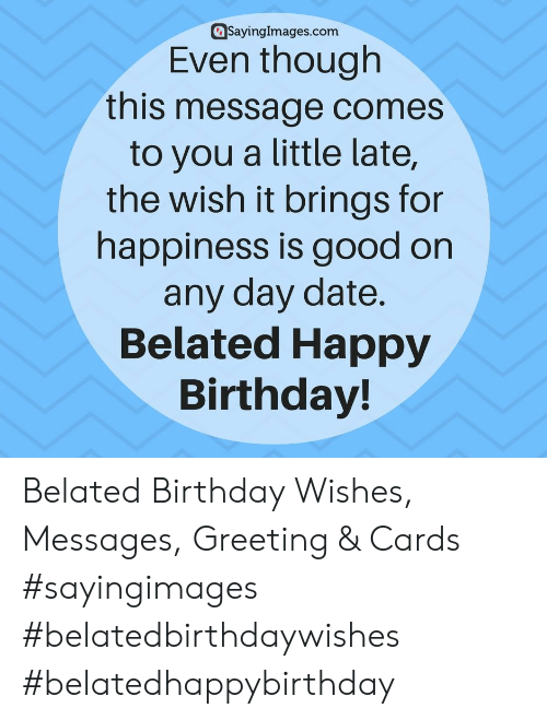 Belated Birthday: @sayinglmages.com  Even though  this message comes  to you a little late,  the wish it brings for  happiness is good on  any day date  Belated Happy  Birthday! Belated Birthday Wishes, Messages, Greeting & Cards #sayingimages #belatedbirthdaywishes #belatedhappybirthday