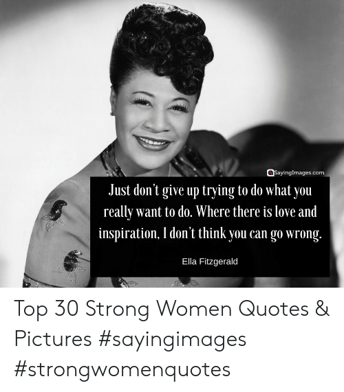strong women: sayinglmages.com  Just don't give up trying to do what you  really want to do. Where there is love and  inspiration, I don't think you can go wrong.  Ella Fitzgerald Top 30 Strong Women Quotes & Pictures #sayingimages #strongwomenquotes