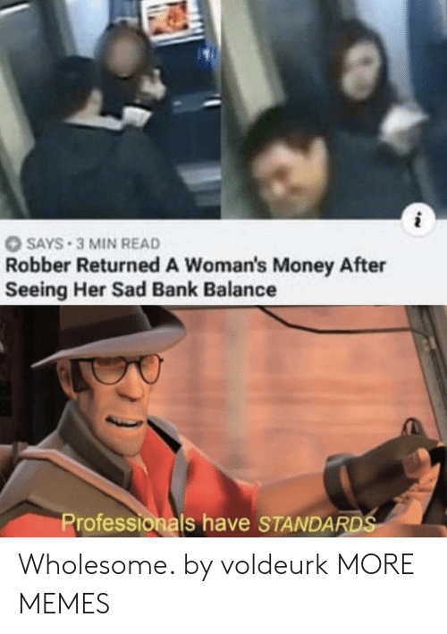 Robber: SAYS 3 MIN READ  Robber Returned A Woman's Money After  Seeing Her Sad Bank Balance  Professionals have STANDARDS Wholesome. by voldeurk MORE MEMES