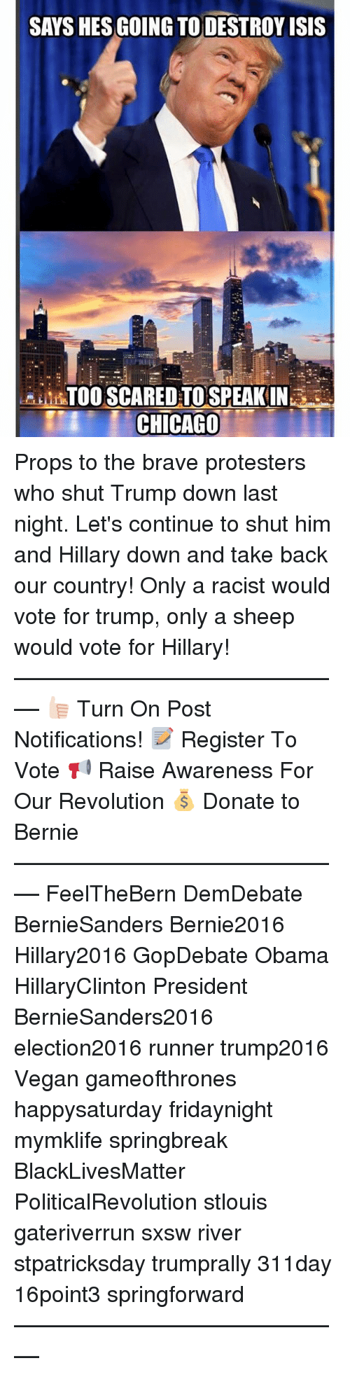 Destroy Isis: SAYS HES GOING TO DESTROY ISIS  ALI TOO SCARED TO SPEAKIN  CHICAGO Props to the brave protesters who shut Trump down last night. Let's continue to shut him and Hillary down and take back our country! Only a racist would vote for trump, only a sheep would vote for Hillary! ––––––––––––––––––––––––––– 👍🏻 Turn On Post Notifications! 📝 Register To Vote 📢 Raise Awareness For Our Revolution 💰 Donate to Bernie ––––––––––––––––––––––––––– FeelTheBern DemDebate BernieSanders Bernie2016 Hillary2016 GopDebate Obama HillaryClinton President BernieSanders2016 election2016 runner trump2016 Vegan gameofthrones happysaturday fridaynight mymklife springbreak BlackLivesMatter PoliticalRevolution stlouis gateriverrun sxsw river stpatricksday trumprally 311day 16point3 springforward –––––––––––––––––––––––––––