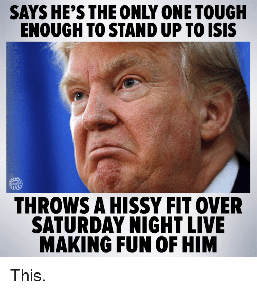 hissy fit: SAYS HE'S THE ONLY ONE TOUGH  ENOUGH TOSTANDUP TOISIS  THROWS A HISSY FIT OVER  SATURDAY NIGHT LIVE  MAKING FUN OF HIM This.