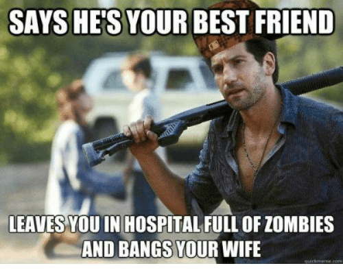 Friend Leaving: SAYS HES YOUR BEST FRIEND  LEAVES YOU IN HOSPITAL FULL OF ZOMBIES  AND BANGS YOUR WIFE  quick meme