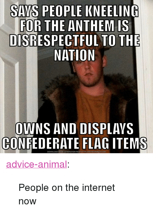 "Memecrunch: SAYS PEOPLE KNEELING  FOR THE ANTHEM IS  DISRESPECTFUL TO THE  NATION  OWNS AND DISPLAVS  CONFEDERATE FLAG ITEMS  DOWNLOAD MEME GENERATOR FROM HTTP://MEMECRUNCH.COM <p><a href=""http://advice-animal.tumblr.com/post/165881384065/people-on-the-internet-now"" class=""tumblr_blog"">advice-animal</a>:</p>  <blockquote><p>People on the internet now</p></blockquote>"