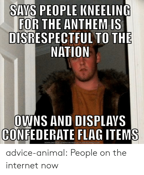 Memecrunch: SAYS PEOPLE KNEELING  FOR THE ANTHEM IS  DISRESPECTFUL TO THE  NATION  OWNS AND DISPLAVS  CONFEDERATE FLAG ITEMS  DOWNLOAD MEME GENERATOR FROM HTTP://MEMECRUNCH.COM advice-animal:  People on the internet now