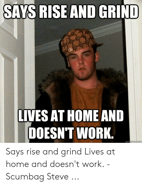Rise And Grind Meme: SAYS RISE AND GRIND  LIVES AT HOMEAND  DOESN'T WORK.  quic Says rise and grind Lives at home and doesn't work. - Scumbag Steve ...