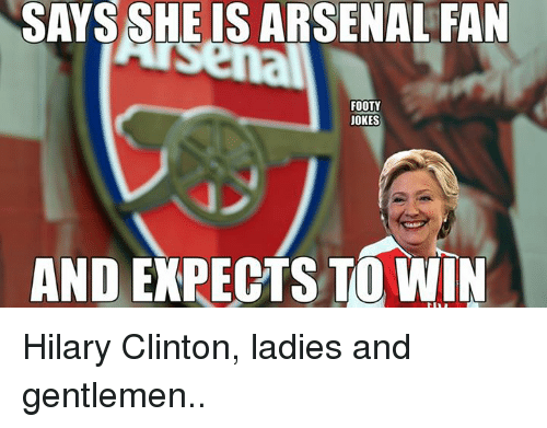 Arsenal, Soccer, and Jokes: SAYS SHE  IS ARSENAL FAN  FOOTY  JOKES  AND EXPECTS TO WIN Hilary Clinton, ladies and gentlemen..