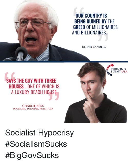 Bernie Sander: SAYS THE GUY WITH THREE  HOUSES... ONE OF WHICH IS  ALUXURY BEACH HOUSE  CHARLIE KIRK  FOUNDER TURNING POINT USA  OUR COUNTRY IS  BEING RUINED BY THE  GREED OF MILLIONAIRES  AND BILLIONAIRES  BERNIE SANDERS  TURNING  POINT USA Socialist Hypocrisy  #SocialismSucks #BigGovSucks