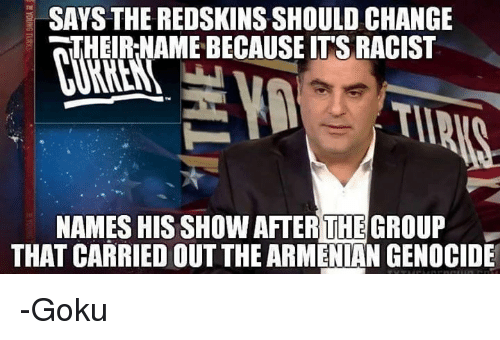 Redskin: SAYS THE REDSKINS SHOULD CHANGE  THEIRNAMEBECAUSE ITS RACIST  NAMES HIS SHOWAFTER THE GRO  THAT CARRIED OUTTHE ARMENIAN GENOCIDE -Goku