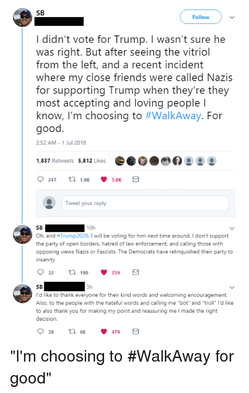 """Friends, Party, and Troll: SB  Follow  I didn't vote for Trump. I wasn't sure he  was right. But after seeing the vitriol  from the left, and a recent incident  where my close friends were called Nazis  for supporting Trump when they're they  most accepting and loving people l  know, I'm choosing to #WalkAway. For  good  2:52 AM -1 Jul 2018  1,837 Retweets 5,812 Likes  Tweet your reply  SB  10h  h, and #Trump2020. I will be voting for him next time around. I don't support  the party of open borders, hatred of law enforcement, and calling those with  opposing views Nazis or Fascists. The Democrats have relinquished their party to  insanity  32 ti 190 759  I'd like to thank everyone for their kind words and welcoming encouragement.  Also, to the people with the hateful words and clg me """"bot and """"troll"""" I'd like  to also thank you for making my point and reassuring me I made the right  decision.  38 tl 68 479"""