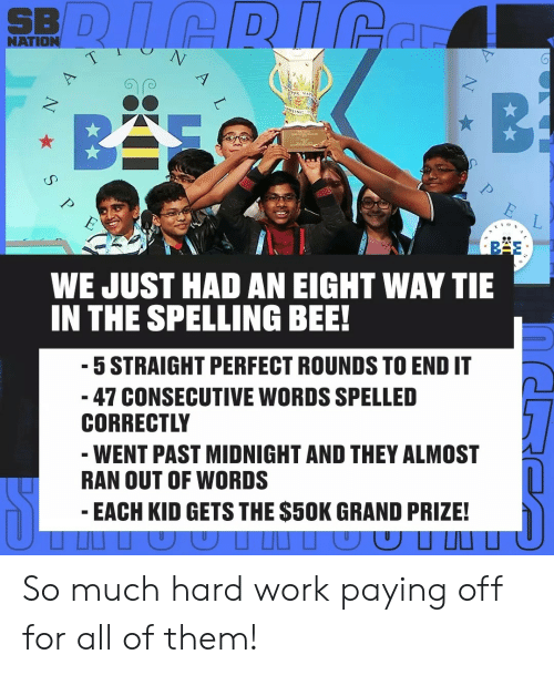 bas: SBDICRICe  NATION  T  A  B  BAS  NthING  E  WE JUST HAD AN EIGHT WAY TIE  IN THE SPELLING BEE!  5 STRAIGHT PERFECT ROUNDS TO END IT  47 CONSECUTIVE WORDS SPELLED  CORRECTLY  WENT PAST MIDNIGHT AND THEY ALMOST  RAN OUT OF WORDS  EACH KID GETS THE $50K GRAND PRIZE!  T  S  N So much hard work paying off for all of them!