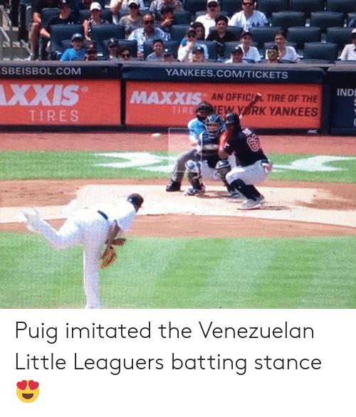 batting: SBEISBOL.COM  YANKEES.COM/TICKETS  XXIS  IND  AN OFFICIL TIRE OF THE  EW Y RK YANKEES  MAXXIS  TIRE  TIRES Puig imitated the Venezuelan Little Leaguers batting stance 😍