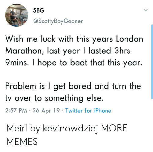 marathon: SBG  @ScottyBoyGooner  Wish me luck with this years London  Marathon, last year I lasted 3hrs  9mins. I hope to beat that this year.  Problem is I get bored and turn the  tv over to something else  2:57 PM 26 Apr 19 Twitter for iPhone Meirl by kevinowdziej MORE MEMES
