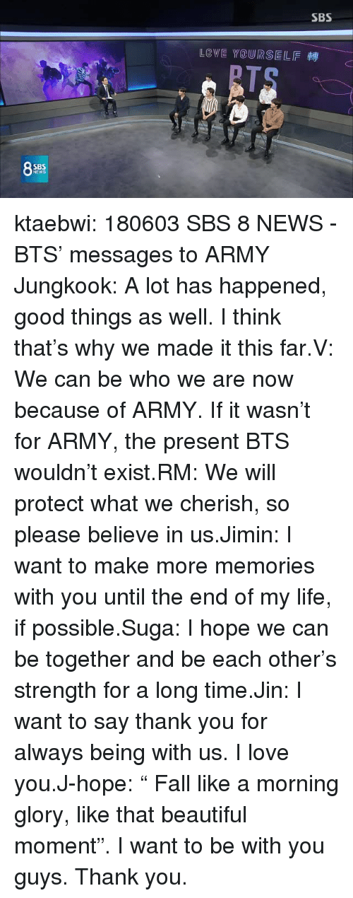 """morning glory: SBS  LOVE YOURSELF  SB  NEW ktaebwi:  180603 SBS 8 NEWS - BTS' messages to ARMY Jungkook: A lot has happened, good things as well. I think that's why we made it this far.V: We can be who we are now because of ARMY. If it wasn't for ARMY, the present BTS wouldn't exist.RM: We will protect what we cherish, so please believe in us.Jimin: I want to make more memories with you until the end of my life, if possible.Suga: I hope we can be together and be each other's strength for a long time.Jin: I want to say thank you for always being with us. I love you.J-hope:""""  Fall like a morning glory, like that beautiful moment"""". I want to be with you guys. Thank you."""