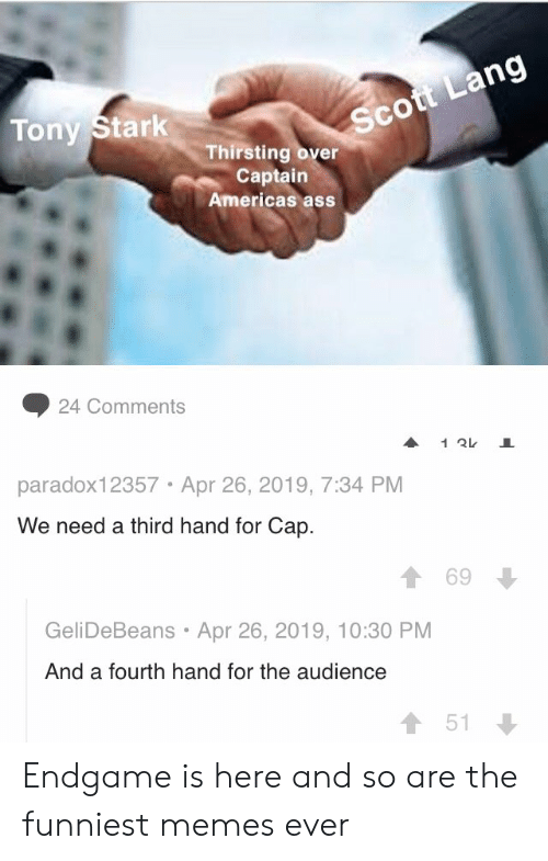 funniest memes: Sc  Tony Stark  Thirsting over  Captain  Americas ass  ◆ 24 Comments  paradox12357 Apr 26, 2019, 7:34 PM  We need a third hand for Cap.  1 69  GeliDeBeans Apr 26, 2019, 10:30 PM  And a fourth hand for the audience  會51 Endgame is here and so are the funniest memes ever