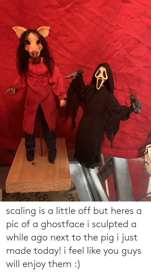 Scaling: scaling is a little off but heres a pic of a ghostface i sculpted a while ago next to the pig i just made today! i feel like you guys will enjoy them :)