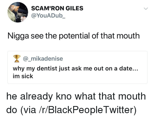 giles: SCAM'RON GILES  @YouADub_  Nigga see the potential of that mouth  @_mikadenise  why my dentist just ask me out on a date...  im sick <p>he already kno what that mouth do (via /r/BlackPeopleTwitter)</p>