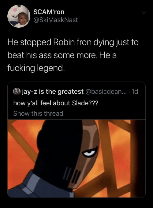 Some More: SCAM'ron  @SkiMaskNast  He stopped Robin fron dying just to  beat his ass some more. He a  fucking legend.  3 jay-z is the greatest @basicdean... 1d  how y'all feel about Slade???  Show this thread