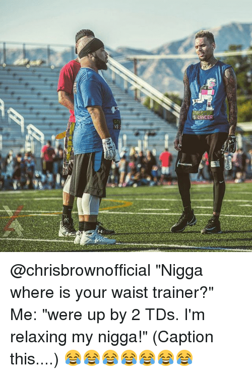 "Memes, My Nigga, and Waist Trainer: SCANCER  yS @chrisbrownofficial ""Nigga where is your waist trainer?"" Me: ""were up by 2 TDs. I'm relaxing my nigga!"" (Caption this....) 😂😂😂😂😂😂😂"