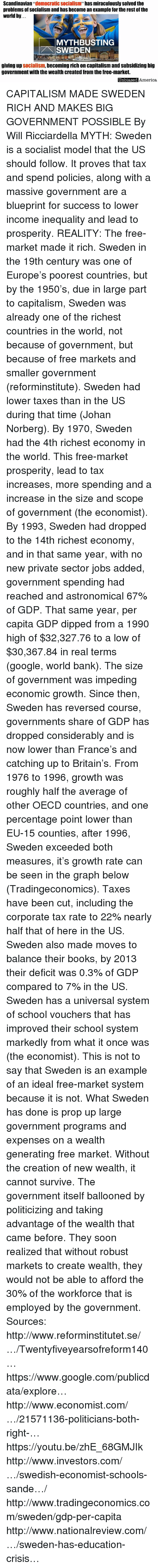 """Scoping: Scandinavian """"democratic Socialism"""" has miraculously solved the  problems of Socialism and has become an example for the rest of the  world by.  MYTH BUSTING  SWEDEN  giving up Socialism,  becoming rich on capitalism and subsidizing big  government with the wealth created from the free-market.  Unbiased  America, CAPITALISM MADE SWEDEN RICH AND MAKES BIG GOVERNMENT POSSIBLE By Will Ricciardella   MYTH: Sweden is a socialist model that the US should follow. It proves that tax and spend policies, along with a massive government are a blueprint for success to lower income inequality and lead to prosperity.  REALITY: The free-market made it rich.  Sweden in the 19th century was one of Europe's poorest countries, but by the 1950's, due in large part to capitalism, Sweden was already one of the richest countries in the world, not because of government, but because of free markets and smaller government (reforminstitute). Sweden had lower taxes than in the US during that time (Johan Norberg).  By 1970, Sweden had the 4th richest economy in the world. This free-market prosperity, lead to tax increases, more spending and a increase in the size and scope of government (the economist). By 1993, Sweden had dropped to the 14th richest economy, and in that same year, with no new private sector jobs added, government spending had reached and astronomical 67% of GDP.  That same year, per capita GDP dipped from a 1990 high of $32,327.76 to a low of $30,367.84 in real terms (google, world bank). The size of government was impeding economic growth.  Since then, Sweden has reversed course, governments share of GDP has dropped considerably and is now lower than France's and catching up to Britain's.  From 1976 to 1996, growth was roughly half the average of other OECD countries, and one percentage point lower than EU-15 counties, after 1996, Sweden exceeded both measures, it's growth rate can be seen in the graph below (Tradingeconomics).  Taxes have been cut, including the cor"""