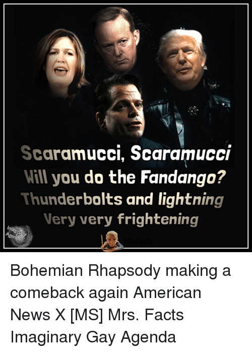 Facts, Memes, and News: Scaramucci, Scaramucci  Will you do the Fandango?  Thunderbolts and lightning  Very very frightening Bohemian Rhapsody making a comeback again American News X [MS] Mrs. Facts Imaginary Gay Agenda