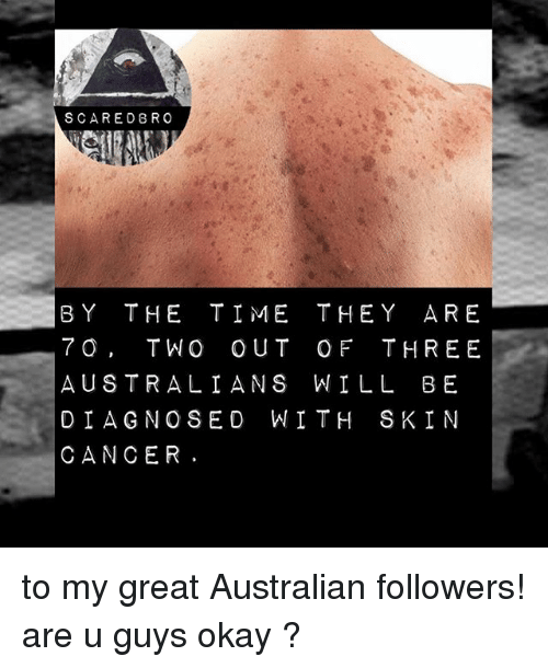 Memes, Cancer, and Okay: SCARED BRO  BY THE TIME THEY ARE  7 O, TWO OUT OF THREE  AUSTRALIANS WILL BE  DIAGNOSED WITH SKIN  CANCER to my great Australian followers! are u guys okay ?