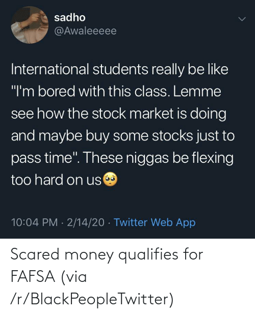 FAFSA: Scared money qualifies for FAFSA (via /r/BlackPeopleTwitter)