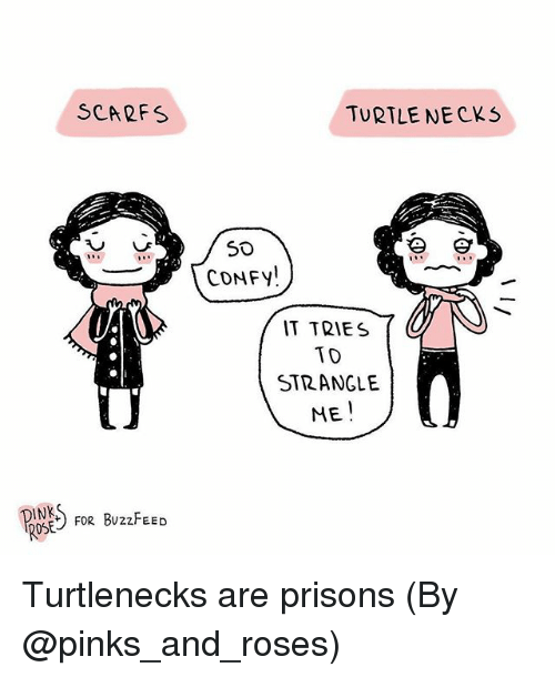 pinks: SCARFS  TURTLE NECKS  CONFY!  IT TRIES  TD  STRANGLE  ME  INK  ROSE  FoR BUzzFEED Turtlenecks are prisons (By @pinks_and_roses)