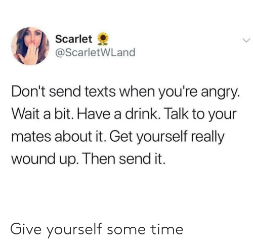 have a drink: Scarlet  @ScarletWLand  Don't send texts when you're angry.  Wait a bit. Have a drink. Talk to your  mates about it. Get yourself really  wound up. Then send it. Give yourself some time