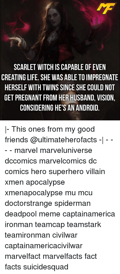Android, Memes, and Pregnant: SCARLET WITCH IS CAPABLE OF EVEN  CREATING LIFE. SHE WAS ABLE TO IMPREGNATE  HERSELF WITH TWINS SINCE SHE COULD NOT  GET PREGNANT FROM HER HUSBAND, VISION  CONSIDERING HE'S AN ANDROID  A00  ITN  NN  NGD  EE_V D.  RLV  EPOD. 이  F IM CO NI RO  01  E0EA  LTHB  TO HE BA  AD  BN  SS  SA  BE  ALE  AARE  AANR  E S  CSSHE  SAS  CE VI OG  W IN G  URN  TH  IS  TETND  FT  E In  LL  RG  NLEO  FG  CI  STSP  ART  EEE  RHG |- This ones from my good friends @ultimateherofacts -| - - - - marvel marveluniverse dccomics marvelcomics dc comics hero superhero villain xmen apocalypse xmenapocalypse mu mcu doctorstrange spiderman deadpool meme captainamerica ironman teamcap teamstark teamironman civilwar captainamericacivilwar marvelfact marvelfacts fact facts suicidesquad