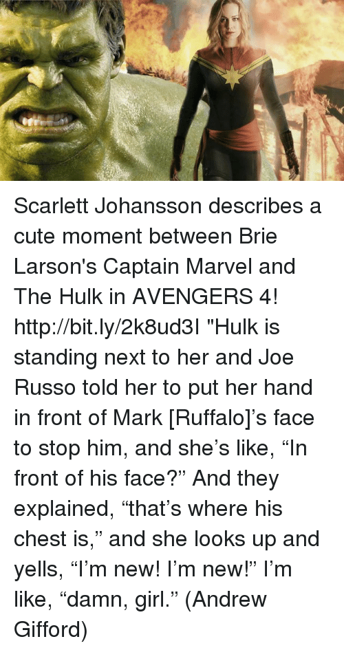 "Cute, Memes, and Scarlett Johansson: Scarlett Johansson describes a cute moment between Brie Larson's Captain Marvel and The Hulk in AVENGERS 4! http://bit.ly/2k8ud3I  ""Hulk is standing next to her and Joe Russo told her to put her hand in front of Mark [Ruffalo]'s face to stop him, and she's like, ""In front of his face?"" And they explained, ""that's where his chest is,"" and she looks up and yells, ""I'm new! I'm new!"" I'm like, ""damn, girl.""  (Andrew Gifford)"