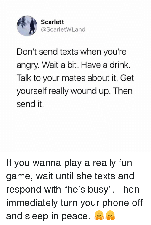 "Memes, Phone, and Game: Scarlett  @ScarletWLand  Don't send texts when you're  angry. Wait a bit. Have a drink.  Talk to your mates about it. Get  yourself really wound up. Then  send it. If you wanna play a really fun game, wait until she texts and respond with ""he's busy"". Then immediately turn your phone off and sleep in peace. 🤗🤗"