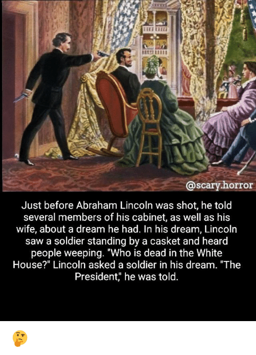 """A Dream, Abraham Lincoln, and Memes: @scary.horror  Just before Abraham Lincoln was shot, he told  several members of his cabinet, as well as his  wife, about a dream he had. In his dream, Lincoln  saw a soldier standing by a casket and heard  people weeping. """"Who is dead in the White  House?"""" Lincoln asked a soldier in his dream. """"The  President, he was told 🤔"""