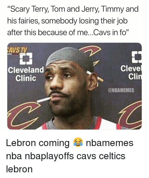 "cleveland clinic: ""Scary Terry, Tom and Jerry, Timmy and  his fairies, somebody losing their job  after this because of me..Cavs in fo""  AVS TV  Cleve  Cli  Cleveland  Clinic  @NBAMEMES Lebron coming 😂 nbamemes nba nbaplayoffs cavs celtics lebron"