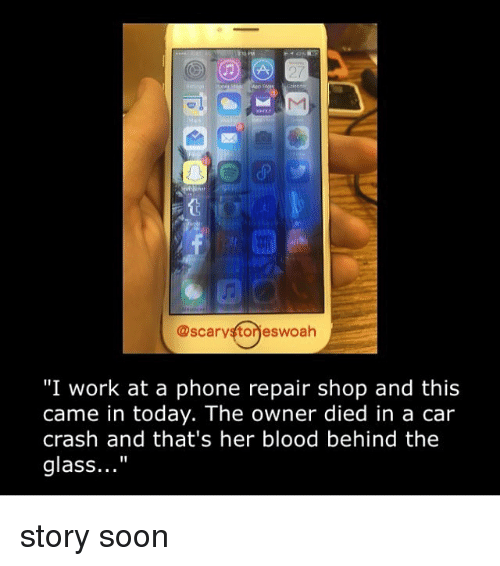 """Memes, Phone, and Soon...: @scarystorieswoah  """"I work at a phone repair shop and this  came in today. The owner died in a car  crash and that's her blood behind the  glass..."""" story soon"""