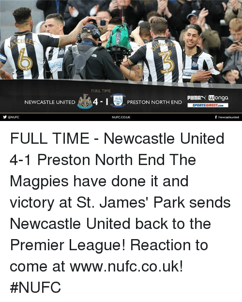 At-St, Memes, and Premier League: SCELLE  NEWCASTLE UNITED  @NUFC  FULLTIME  PIUMAN Wonga  4-1  PRESTON NORTH END  SPORTSDIRECT.coM  f newcastleunited  NUFCCOUK FULL TIME - Newcastle United 4-1 Preston North End  The Magpies have done it and victory at St. James' Park sends Newcastle United back to the Premier League!  Reaction to come at www.nufc.co.uk! #NUFC