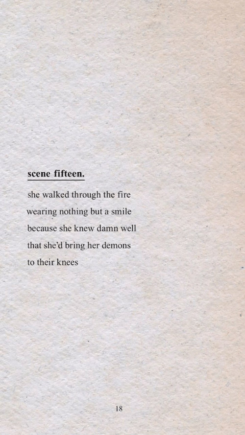 knees: scene fifteen.  she walked through the fire  wearing nothing but a smile  because she knew damn well  that she'd bring her demons  to their knees  18