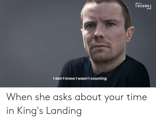 I Dont Know I Wasnt Counting: SCENE  I don't know I wasn't counting When she asks about your time in King's Landing